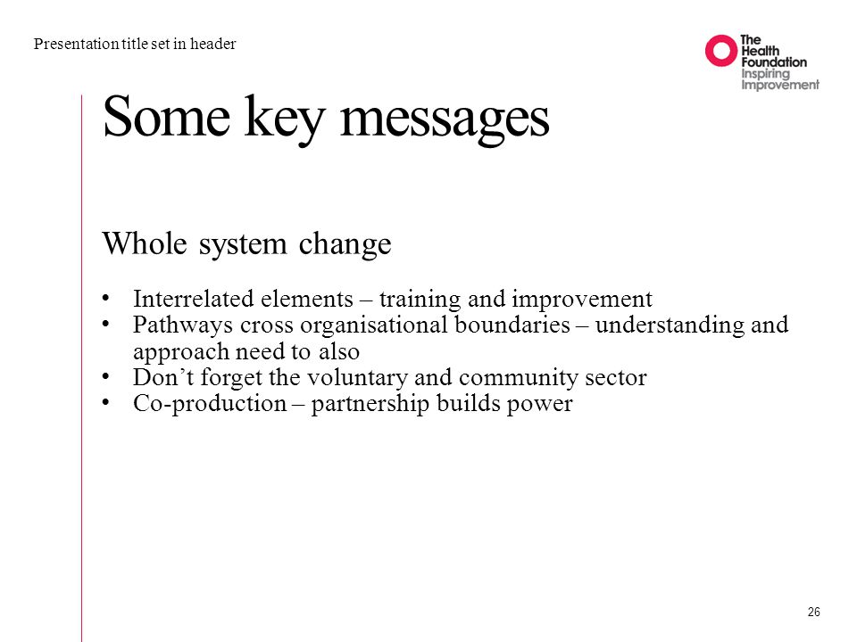 Some key messages Presentation title set in header 26 Whole system change Interrelated elements – training and improvement Pathways cross organisational boundaries – understanding and approach need to also Don't forget the voluntary and community sector Co-production – partnership builds power