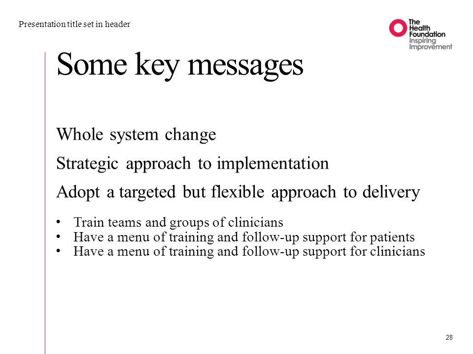 Some key messages Presentation title set in header 28 Whole system change Strategic approach to implementation Adopt a targeted but flexible approach to delivery Train teams and groups of clinicians Have a menu of training and follow-up support for patients Have a menu of training and follow-up support for clinicians