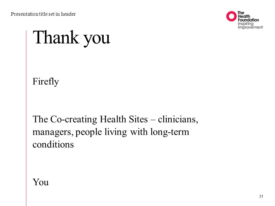 Thank you Presentation title set in header 31 Firefly The Co-creating Health Sites – clinicians, managers, people living with long-term conditions You