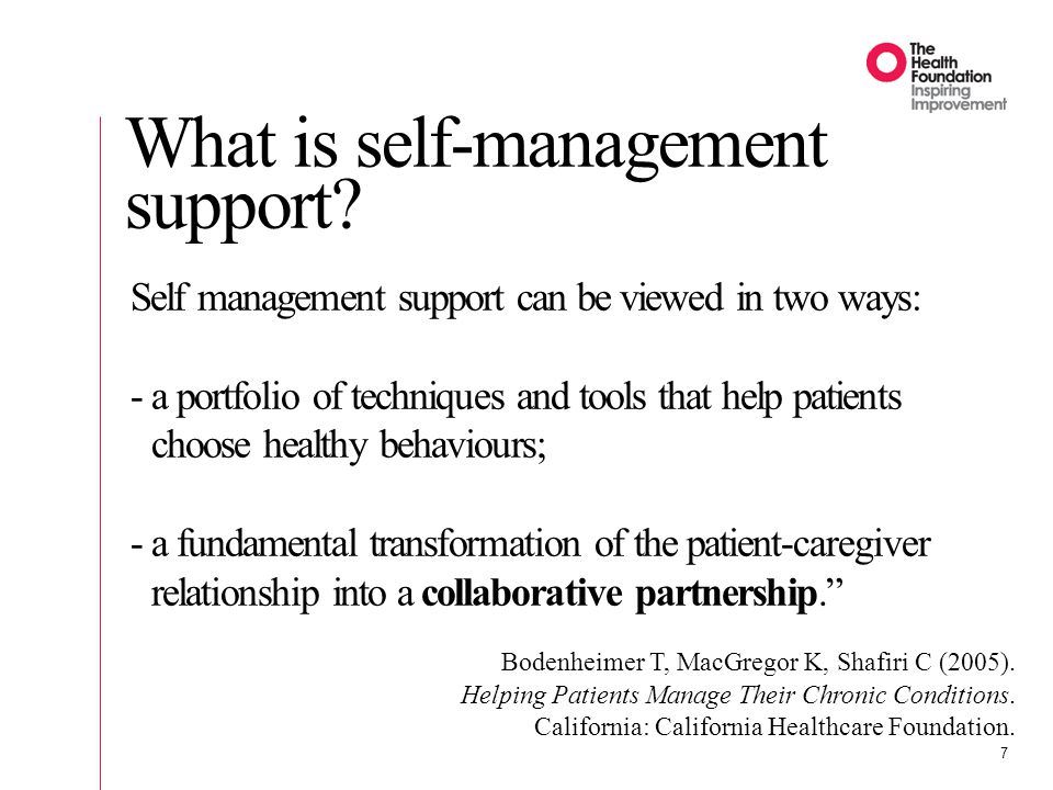 7 Self management support can be viewed in two ways: -a portfolio of techniques and tools that help patients choose healthy behaviours; -a fundamental transformation of the patient-caregiver relationship into a collaborative partnership. Bodenheimer T, MacGregor K, Shafiri C (2005).