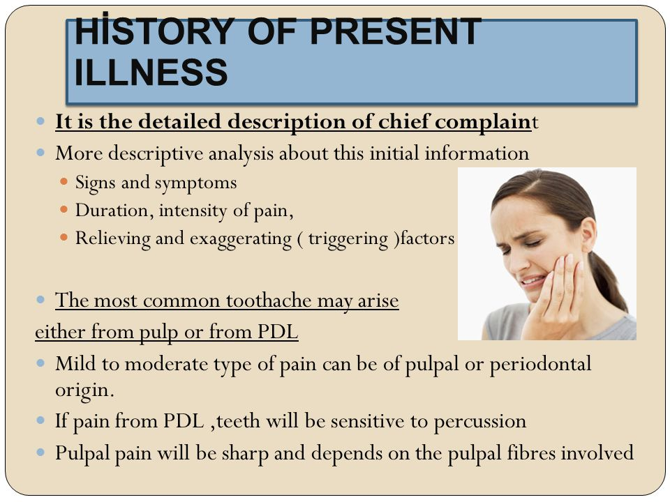 It is the detailed description of chief complaint More descriptive analysis about this initial information Signs and symptoms Duration, intensity of pain, Relieving and exaggerating ( triggering )factors The most common toothache may arise either from pulp or from PDL Mild to moderate type of pain can be of pulpal or periodontal origin.