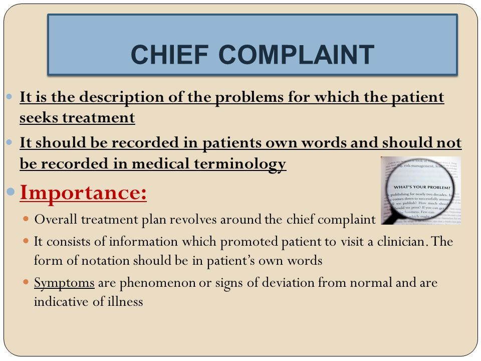 CHIEF COMPLAINT CHIEF COMPLAINT It is the description of the problems for which the patient seeks treatment It should be recorded in patients own words and should not be recorded in medical terminology Importance: Overall treatment plan revolves around the chief complaint It consists of information which promoted patient to visit a clinician.