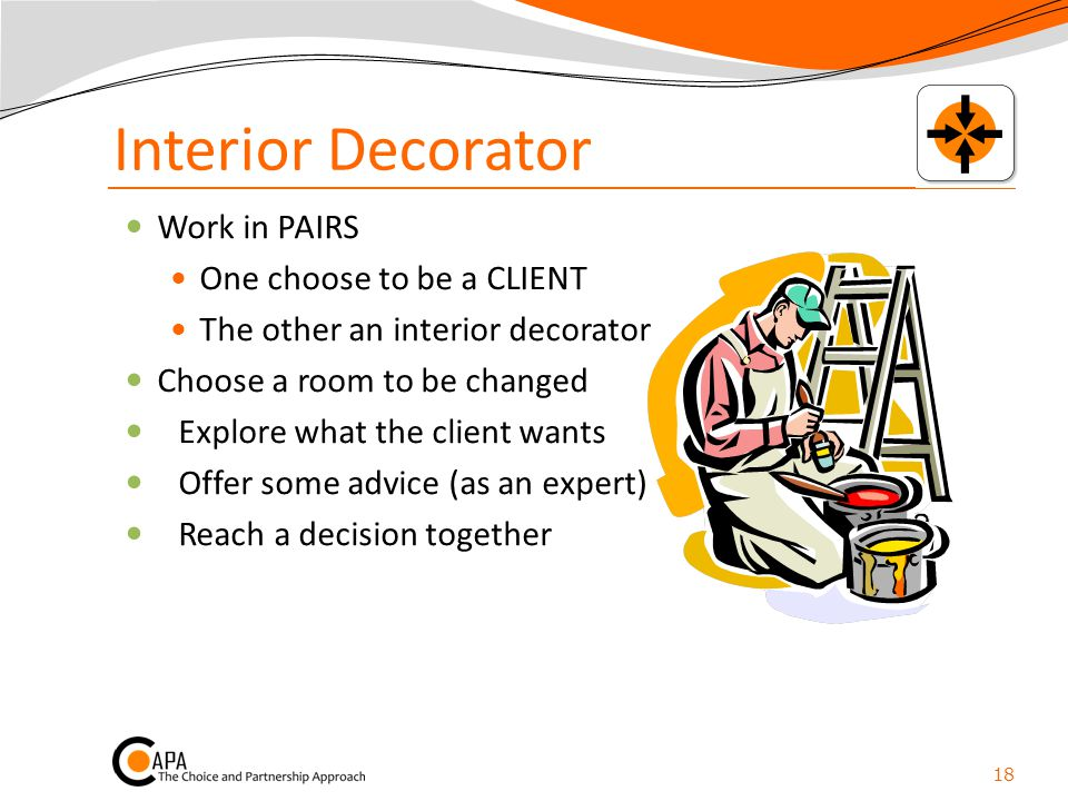Interior Decorator Work in PAIRS One choose to be a CLIENT The other an interior decorator Choose a room to be changed Explore what the client wants O