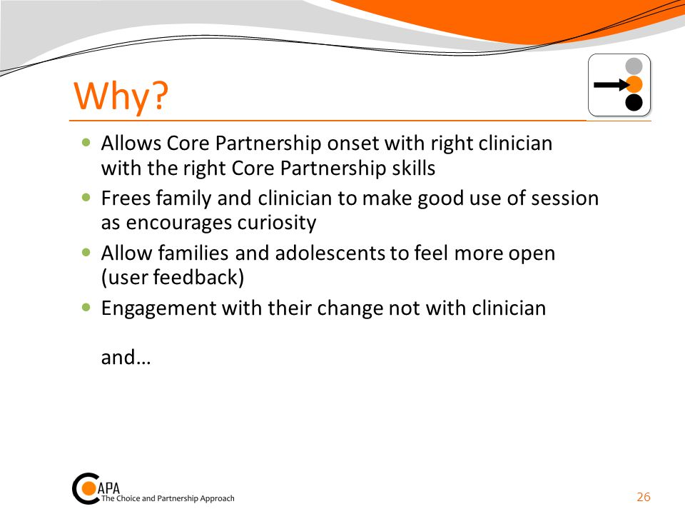 Why? Allows Core Partnership onset with right clinician with the right Core Partnership skills Frees family and clinician to make good use of session
