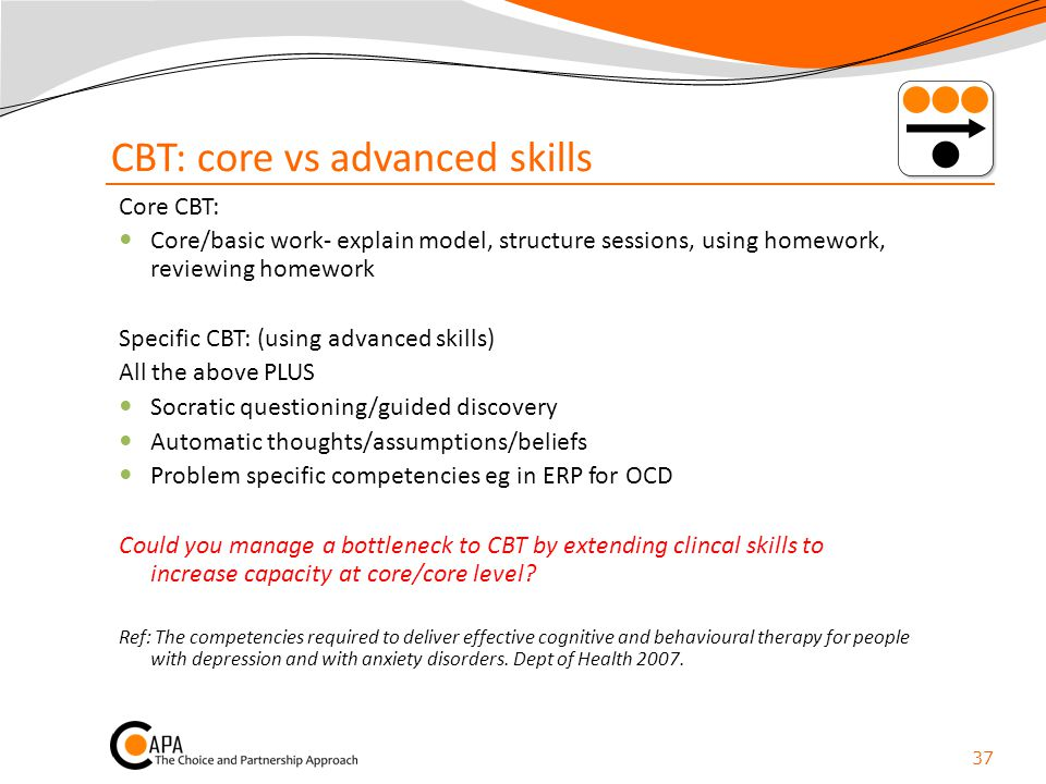 CBT: core vs advanced skills Core CBT: Core/basic work- explain model, structure sessions, using homework, reviewing homework Specific CBT: (using adv