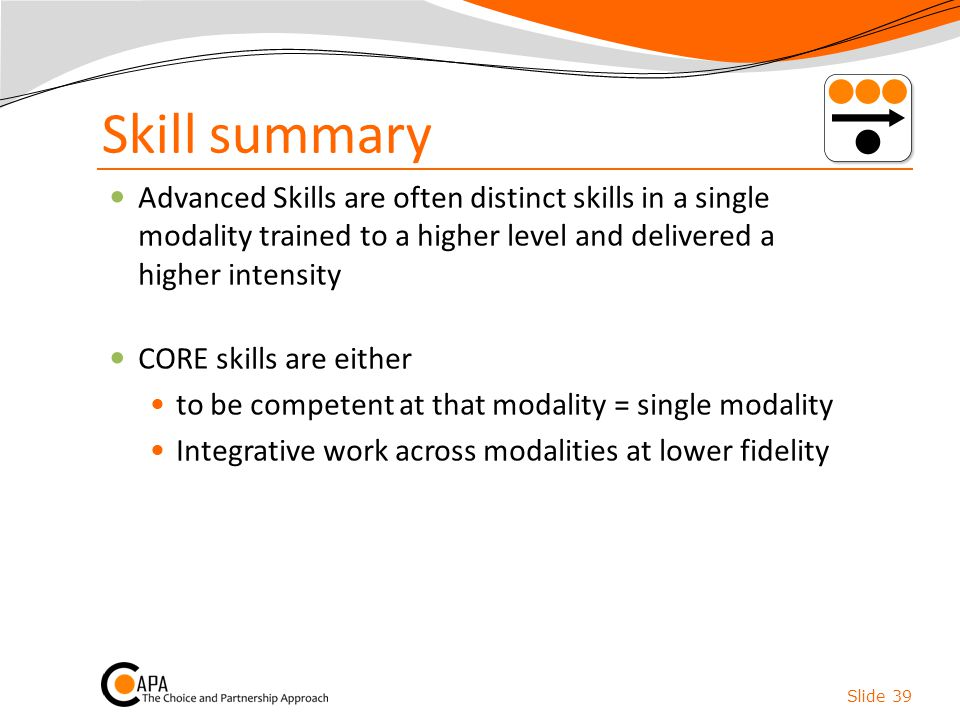 Skill summary Advanced Skills are often distinct skills in a single modality trained to a higher level and delivered a higher intensity CORE skills ar