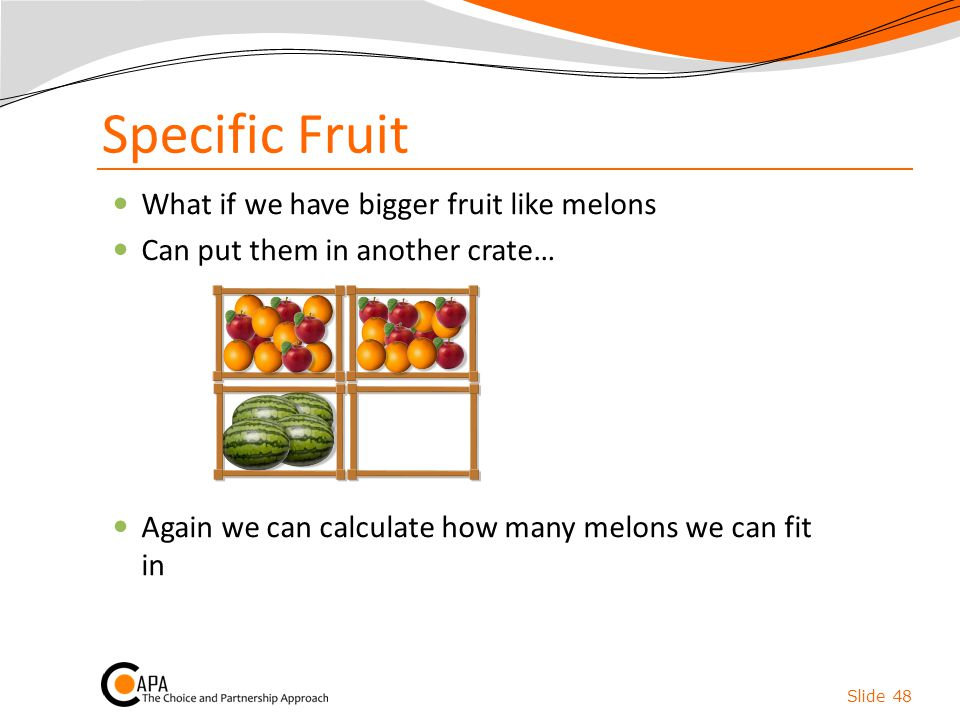 Specific Fruit What if we have bigger fruit like melons Can put them in another crate… Again we can calculate how many melons we can fit in Slide 48