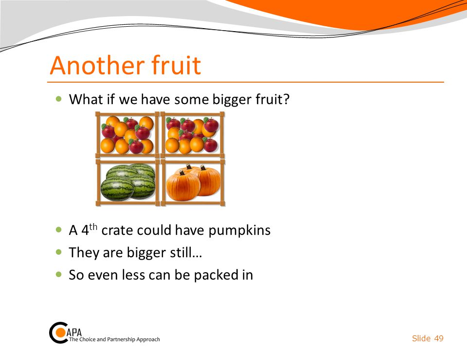 Another fruit What if we have some bigger fruit? A 4 th crate could have pumpkins They are bigger still… So even less can be packed in Slide 49