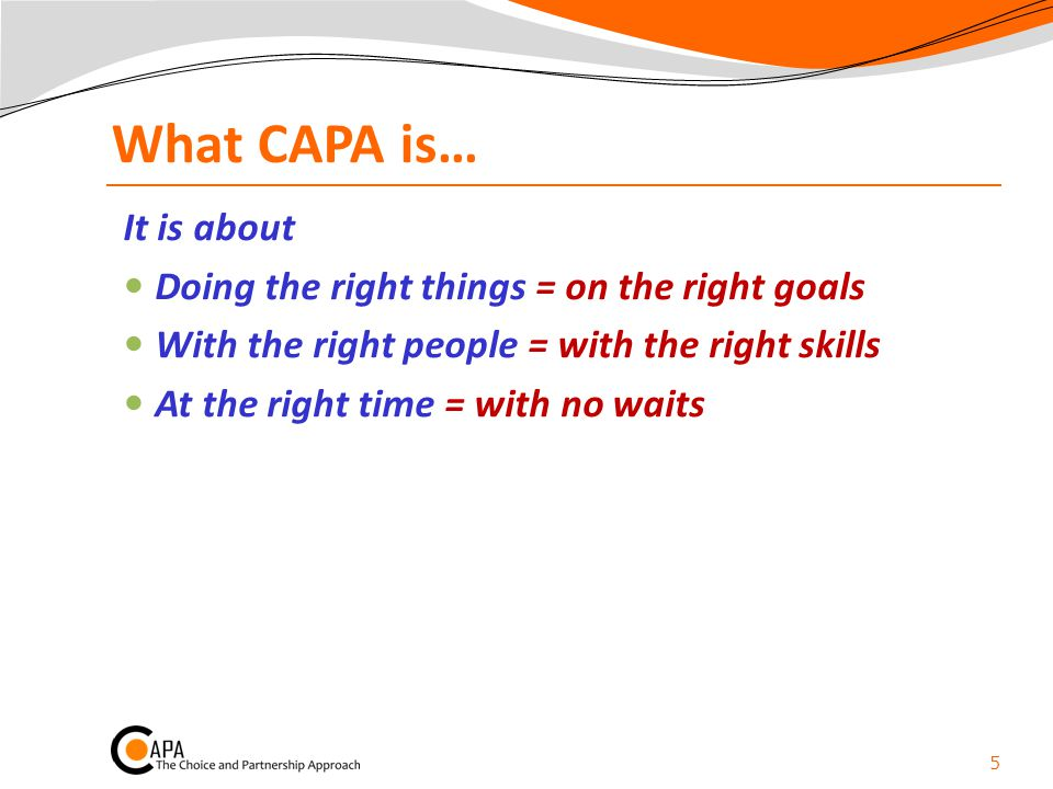 What CAPA is… It is about Doing the right things = on the right goals With the right people = with the right skills At the right time = with no waits