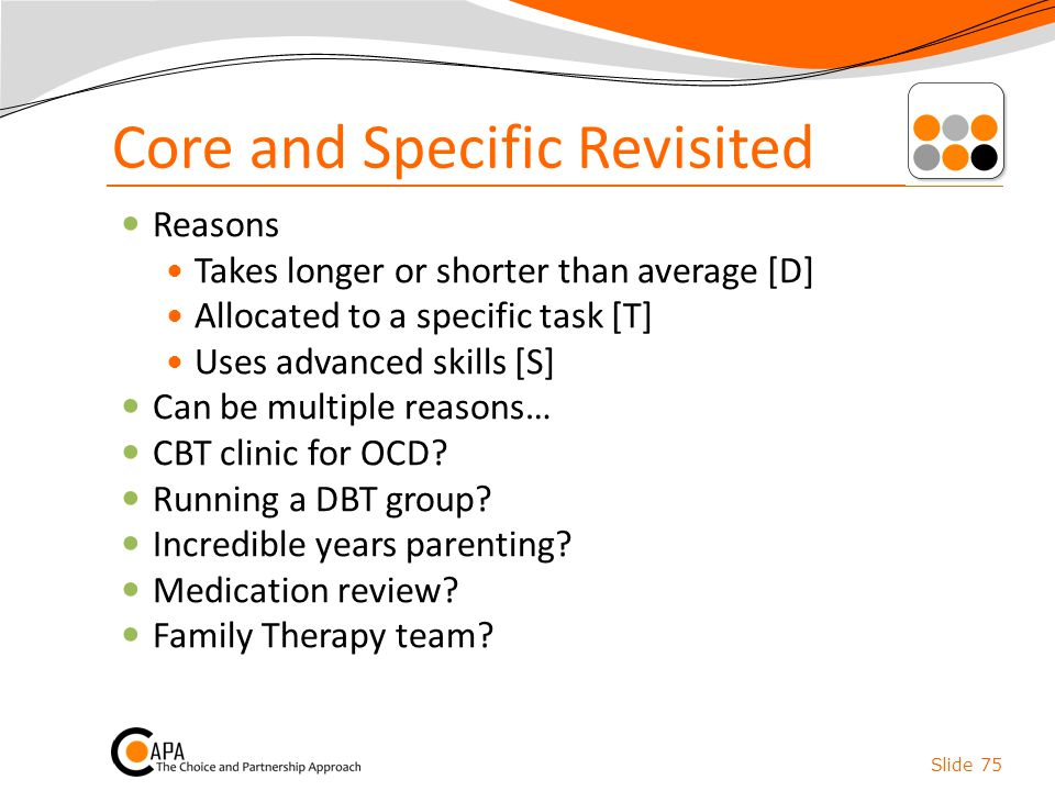 Core and Specific Revisited Reasons Takes longer or shorter than average [D] Allocated to a specific task [T] Uses advanced skills [S] Can be multiple