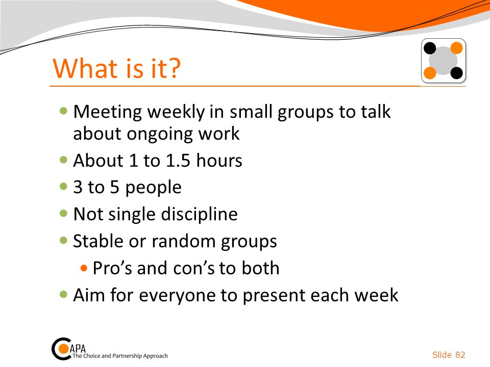 What is it? Meeting weekly in small groups to talk about ongoing work About 1 to 1.5 hours 3 to 5 people Not single discipline Stable or random groups