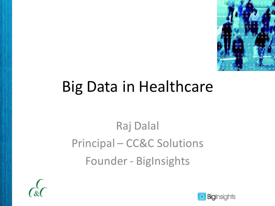 Big Data in Healthcare Raj Dalal Principal – CC&C Solutions Founder - BigInsights