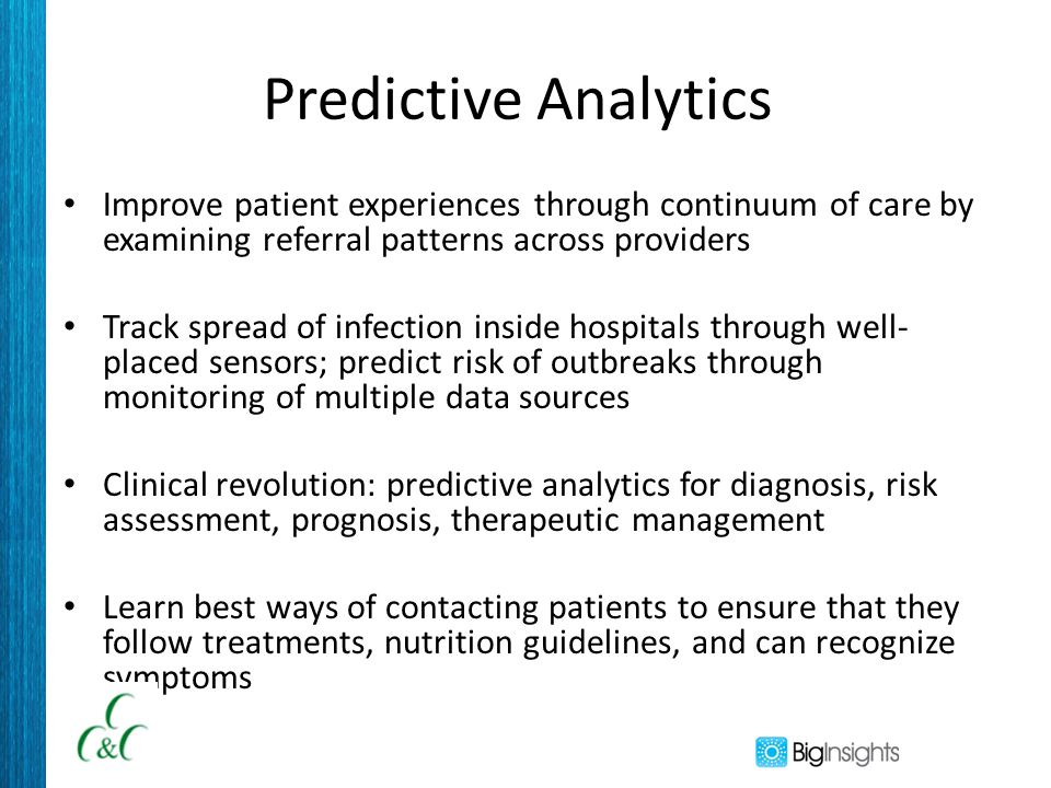 Predictive Analytics Improve patient experiences through continuum of care by examining referral patterns across providers Track spread of infection i