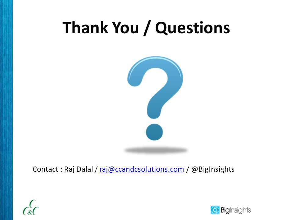 Thank You / Questions Contact : Raj Dalal / raj@ccandcsolutions.com / @BigInsightsraj@ccandcsolutions.com
