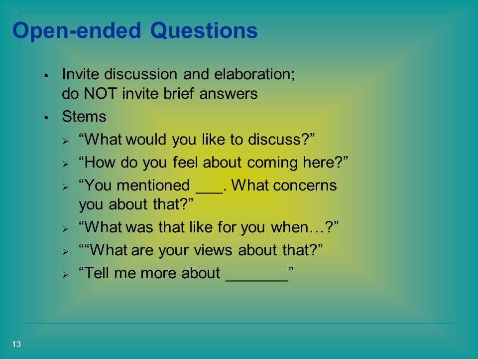 Open-ended Questions  Invite discussion and elaboration; do NOT invite brief answers  Stems  What would you like to discuss  How do you feel about coming here  You mentioned ___.