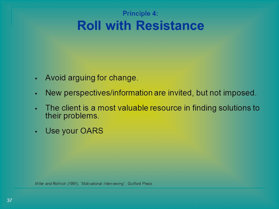 Principle 4: Roll with Resistance Miller and Rollnick (1991), Motivational Interviewing , Guilford Press.