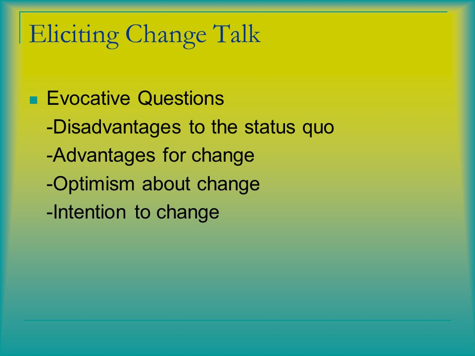 Eliciting Change Talk Evocative Questions -Disadvantages to the status quo -Advantages for change -Optimism about change -Intention to change
