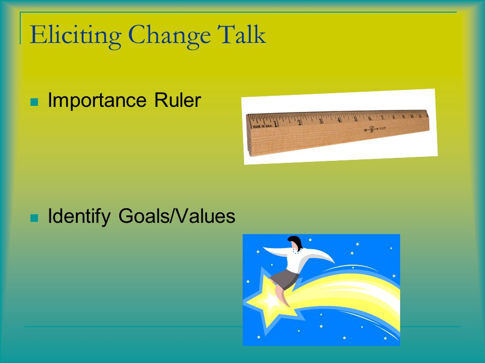 Eliciting Change Talk Importance Ruler Identify Goals/Values