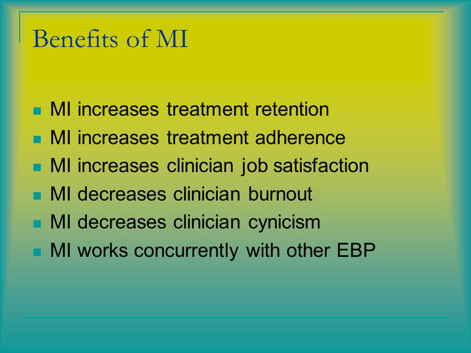 Benefits of MI MI increases treatment retention MI increases treatment adherence MI increases clinician job satisfaction MI decreases clinician burnout MI decreases clinician cynicism MI works concurrently with other EBP