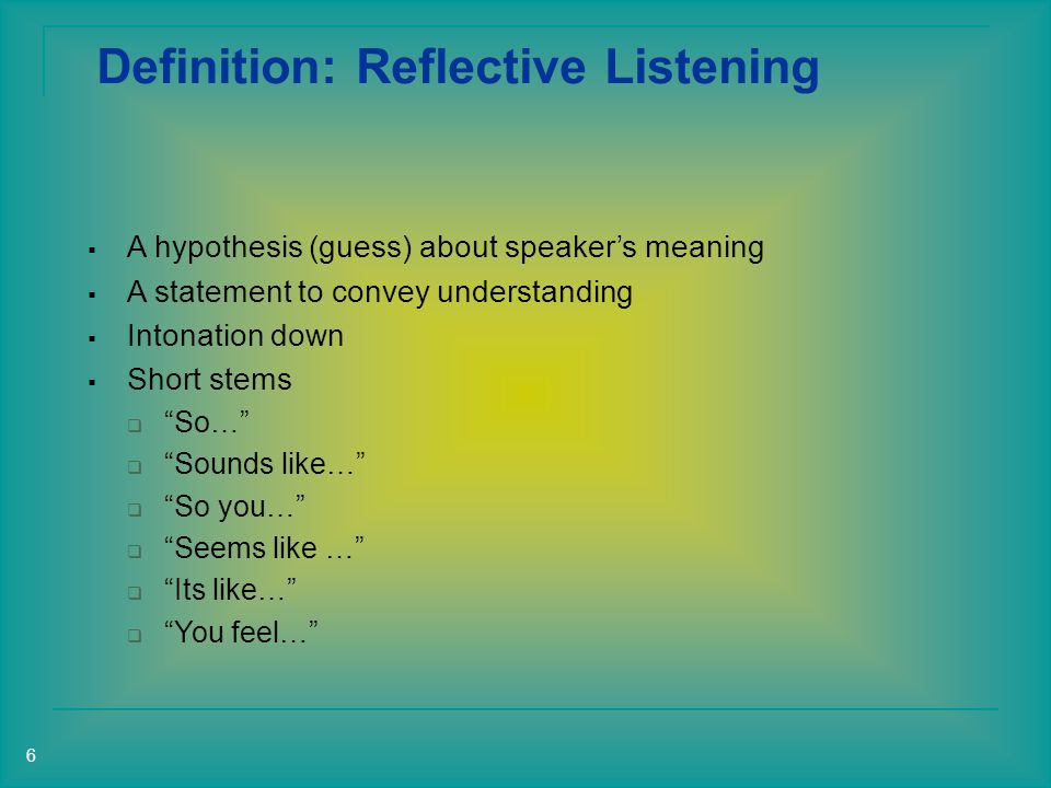 Definition: Reflective Listening  A hypothesis (guess) about speaker's meaning  A statement to convey understanding  Intonation down  Short stems  So…  Sounds like…  So you…  Seems like …  Its like…  You feel… 6