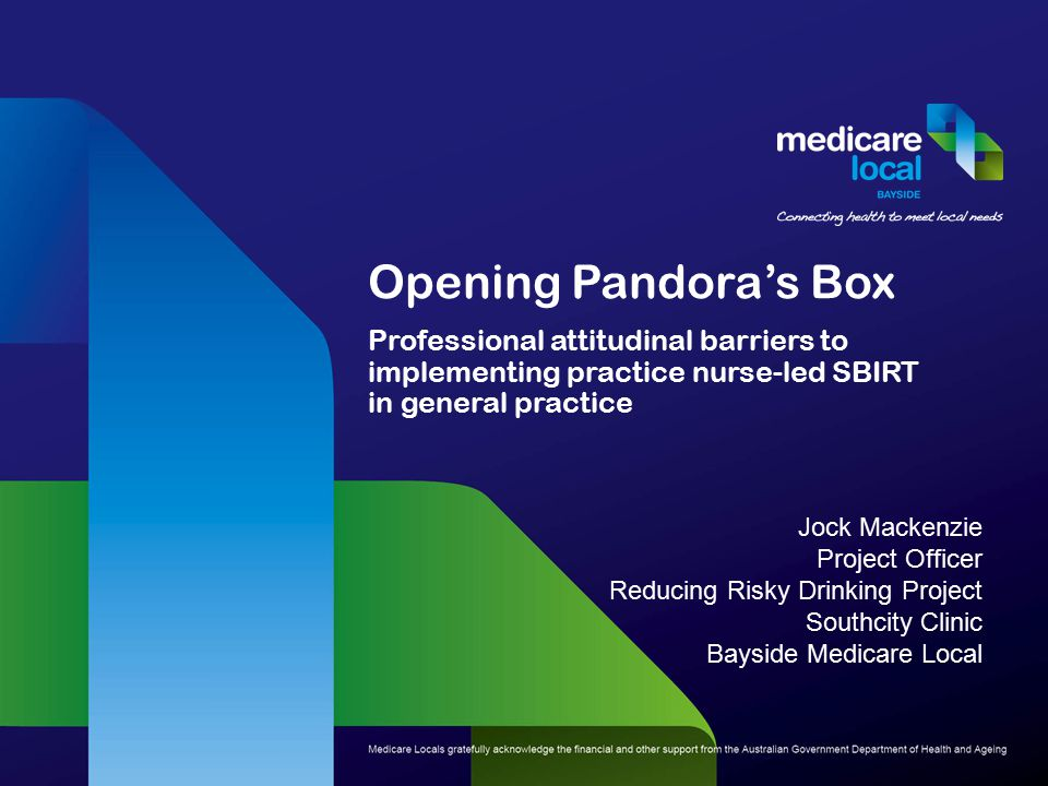 Opening Pandora's Box Professional attitudinal barriers to implementing practice nurse-led SBIRT in general practice Jock Mackenzie Project Officer Reducing Risky Drinking Project Southcity Clinic Bayside Medicare Local
