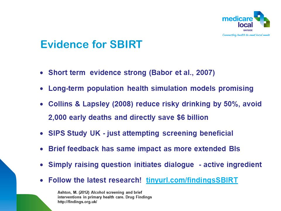 Evidence for SBIRT  Short term evidence strong (Babor et al., 2007)  Long-term population health simulation models promising  Collins & Lapsley (2008) reduce risky drinking by 50%, avoid 2,000 early deaths and directly save $6 billion  SIPS Study UK - just attempting screening beneficial  Brief feedback has same impact as more extended BIs  Simply raising question initiates dialogue - active ingredient  Follow the latest research.