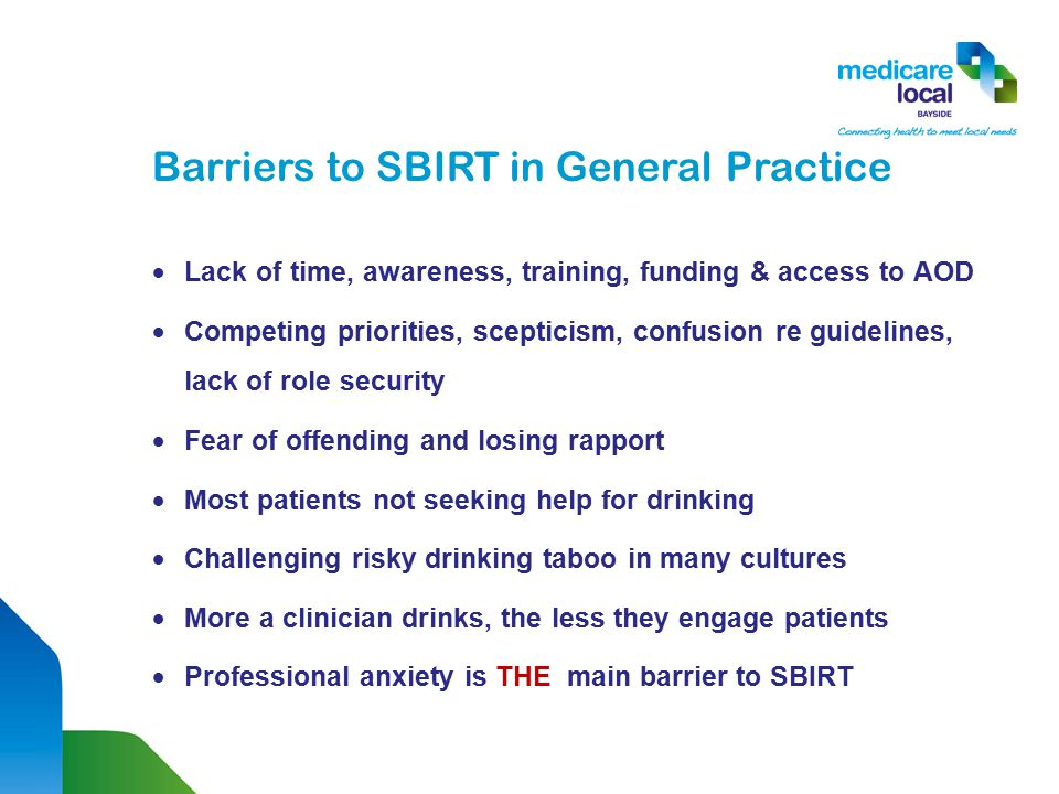 Barriers to SBIRT in General Practice  Lack of time, awareness, training, funding & access to AOD  Competing priorities, scepticism, confusion re guidelines, lack of role security  Fear of offending and losing rapport  Most patients not seeking help for drinking  Challenging risky drinking taboo in many cultures  More a clinician drinks, the less they engage patients  Professional anxiety is THE main barrier to SBIRT