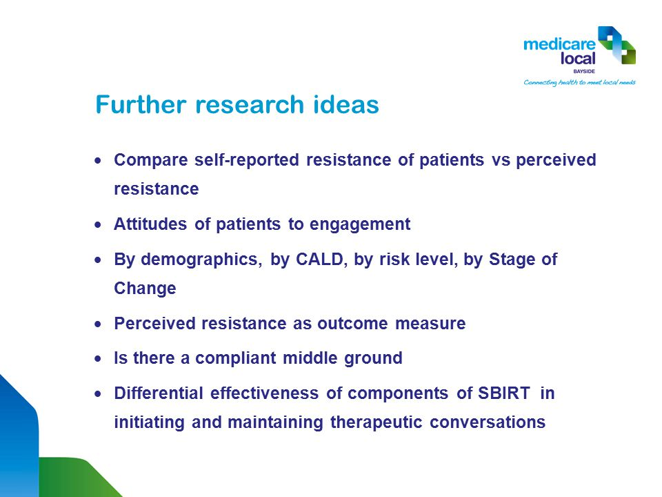 Further research ideas  Compare self-reported resistance of patients vs perceived resistance  Attitudes of patients to engagement  By demographics, by CALD, by risk level, by Stage of Change  Perceived resistance as outcome measure  Is there a compliant middle ground  Differential effectiveness of components of SBIRT in initiating and maintaining therapeutic conversations