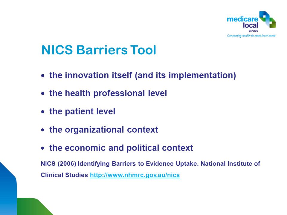 NICS Barriers Tool  the innovation itself (and its implementation)  the health professional level  the patient level  the organizational context  the economic and political context NICS (2006) Identifying Barriers to Evidence Uptake.