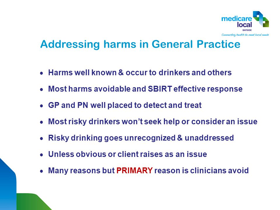 Addressing harms in General Practice  Harms well known & occur to drinkers and others  Most harms avoidable and SBIRT effective response  GP and PN well placed to detect and treat  Most risky drinkers won't seek help or consider an issue  Risky drinking goes unrecognized & unaddressed  Unless obvious or client raises as an issue  Many reasons but PRIMARY reason is clinicians avoid