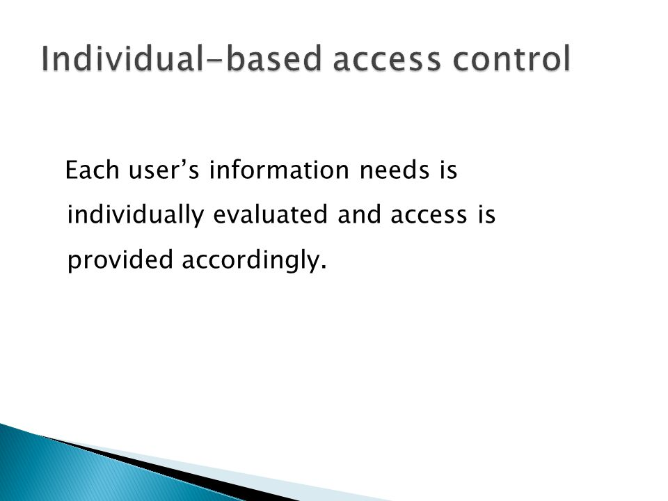 Each user's information needs is individually evaluated and access is provided accordingly.