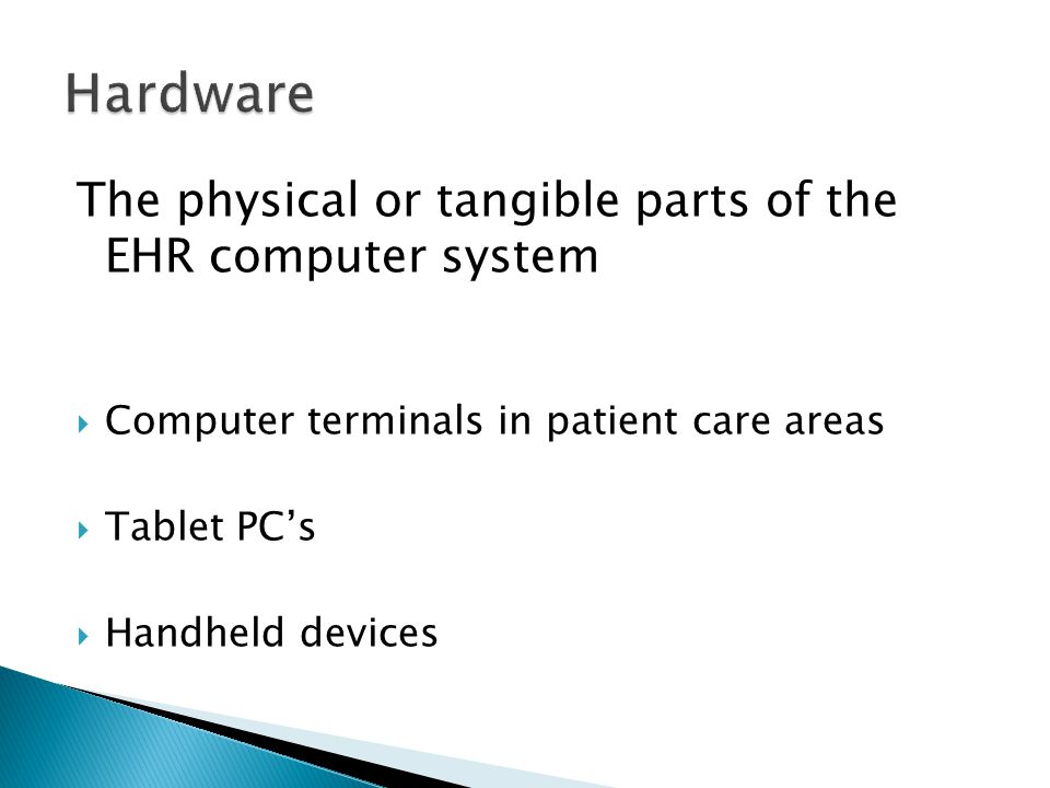 The physical or tangible parts of the EHR computer system  Computer terminals in patient care areas  Tablet PC's  Handheld devices