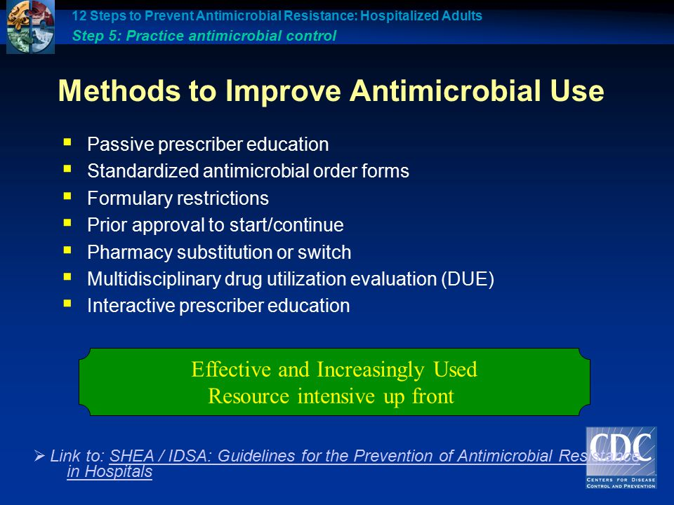 Methods to Improve Antimicrobial Use  Passive prescriber education  Standardized antimicrobial order forms  Formulary restrictions  Prior approval