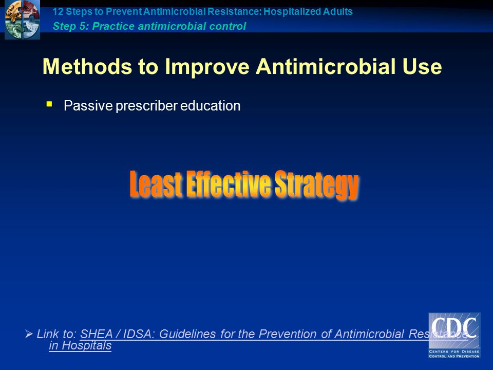 Methods to Improve Antimicrobial Use  Passive prescriber education 12 Steps to Prevent Antimicrobial Resistance: Hospitalized Adults Step 5: Practice