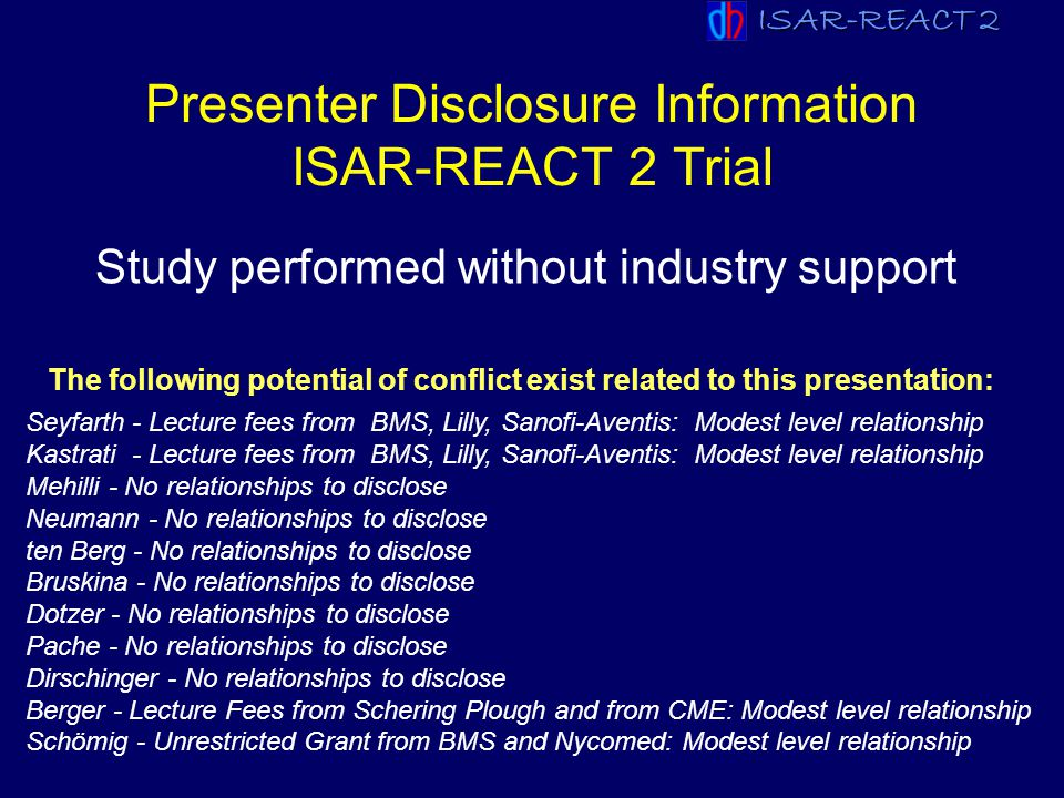 ISAR-REACT 2 ESC 2007 Seyfarth - Lecture fees from BMS, Lilly, Sanofi-Aventis: Modest level relationship Kastrati - Lecture fees from BMS, Lilly, Sano
