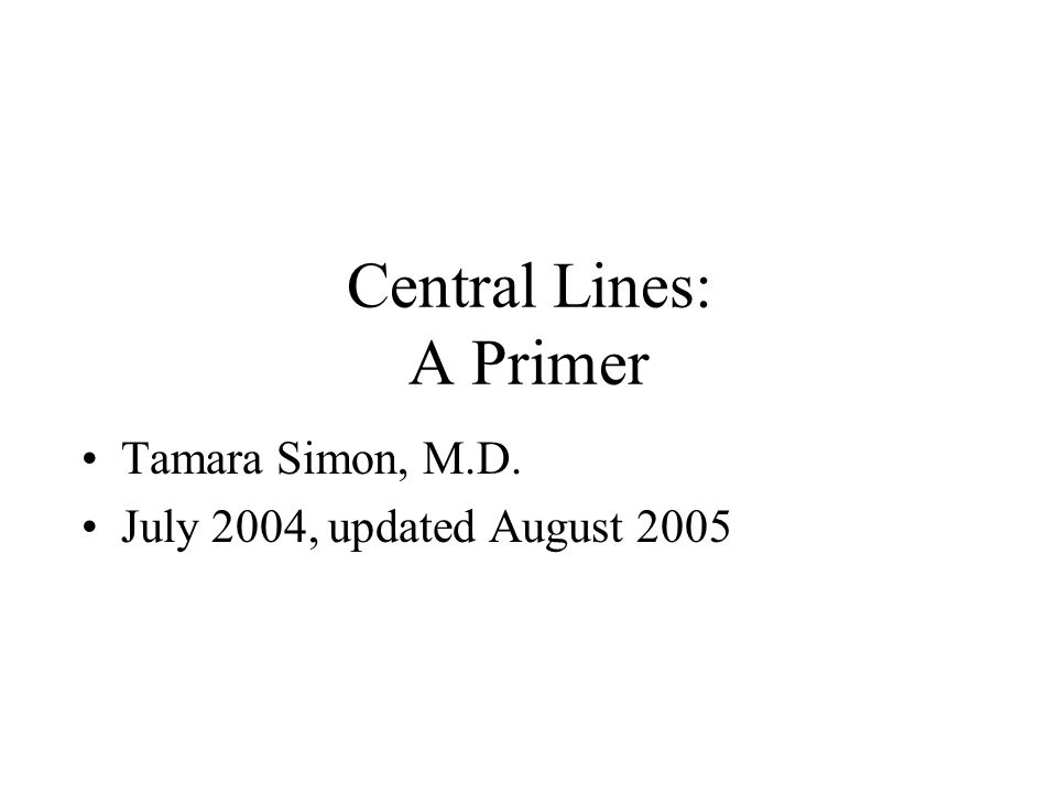 Central Lines: A Primer Tamara Simon, M.D. July 2004, updated August 2005