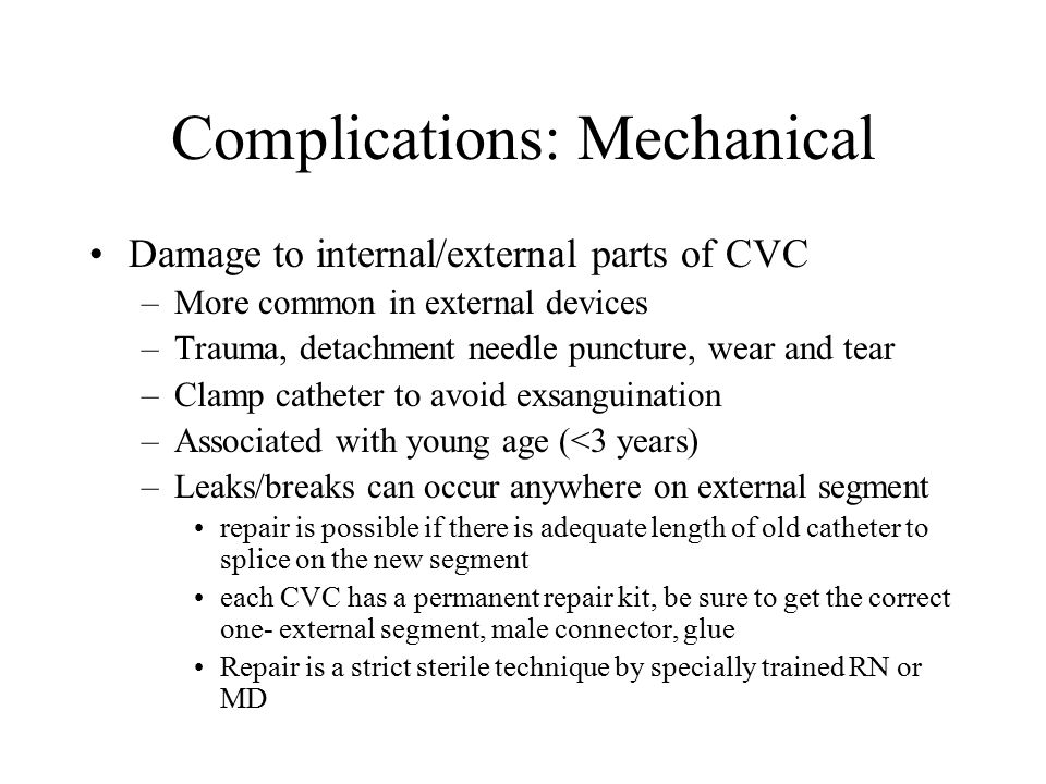 Complications: Mechanical Damage to internal/external parts of CVC –More common in external devices –Trauma, detachment needle puncture, wear and tear