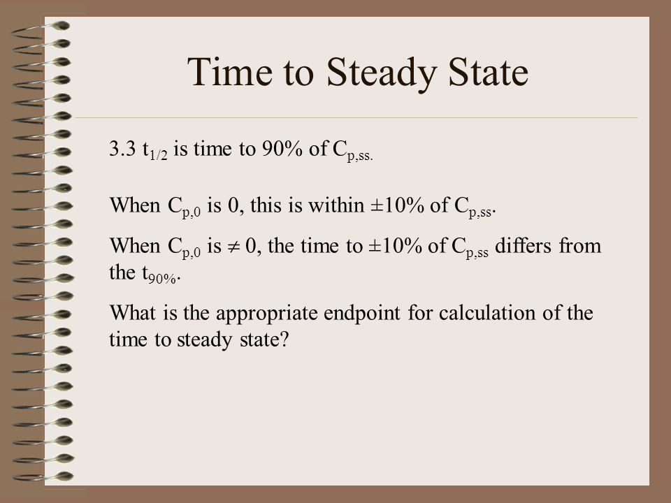 Time to Steady State 3.3 t 1/2 is time to 90% of C p,ss.