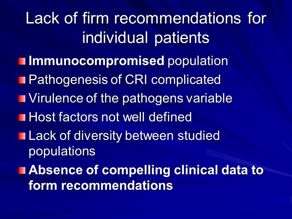 Lack of firm recommendations for individual patients Immunocompromised population Pathogenesis of CRI complicated Virulence of the pathogens variable Host factors not well defined Lack of diversity between studied populations Absence of compelling clinical data to form recommendations