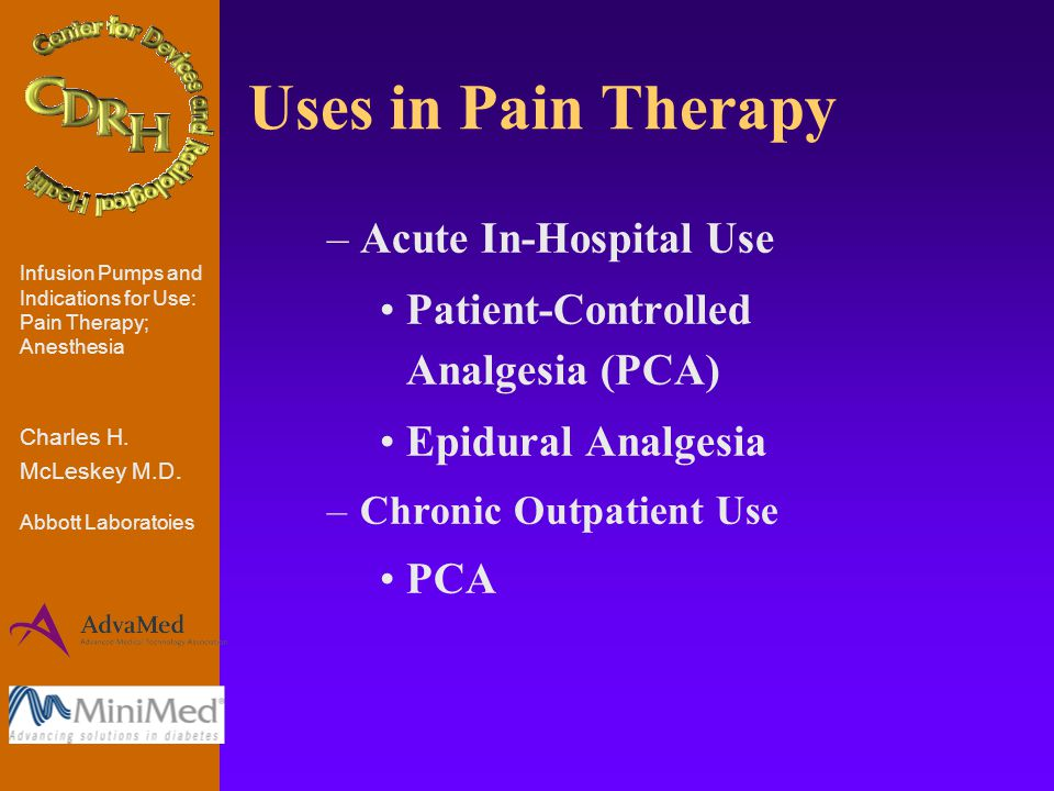 Uses in Pain Therapy –Acute In-Hospital Use Patient-Controlled Analgesia (PCA) Epidural Analgesia –Chronic Outpatient Use PCA Infusion Pumps and Indications for Use: Pain Therapy; Anesthesia Charles H.