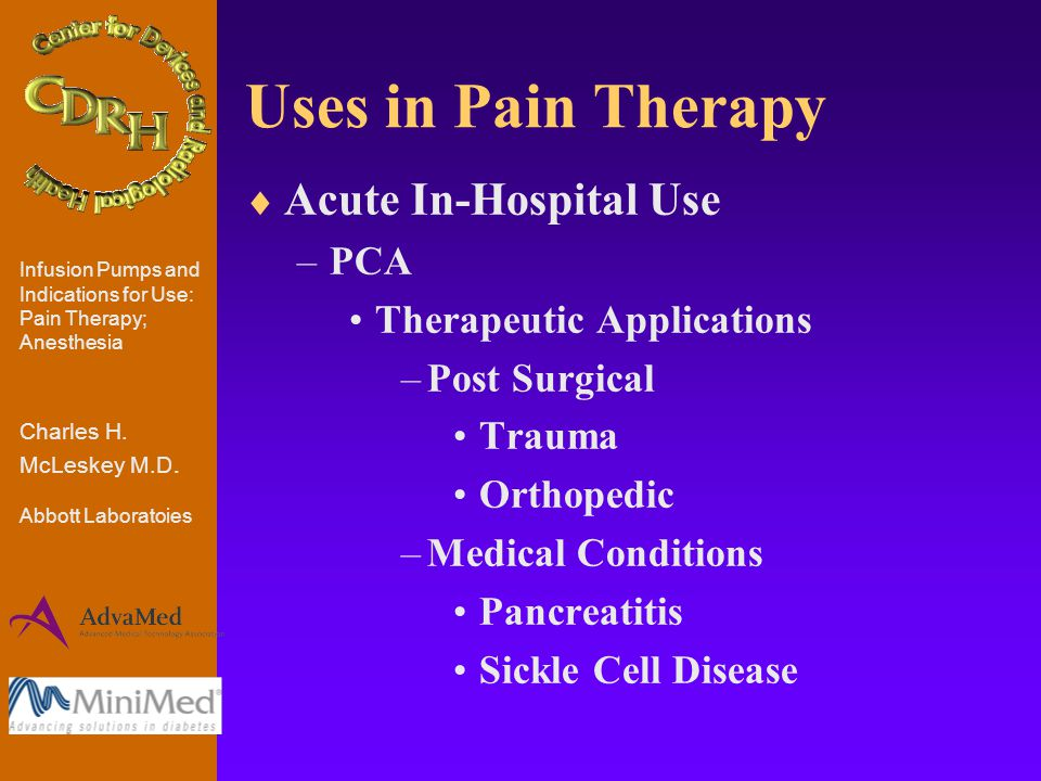 Uses in Pain Therapy  Acute In-Hospital Use –PCA Therapeutic Applications –Post Surgical Trauma Orthopedic –Medical Conditions Pancreatitis Sickle Cell Disease Infusion Pumps and Indications for Use: Pain Therapy; Anesthesia Charles H.