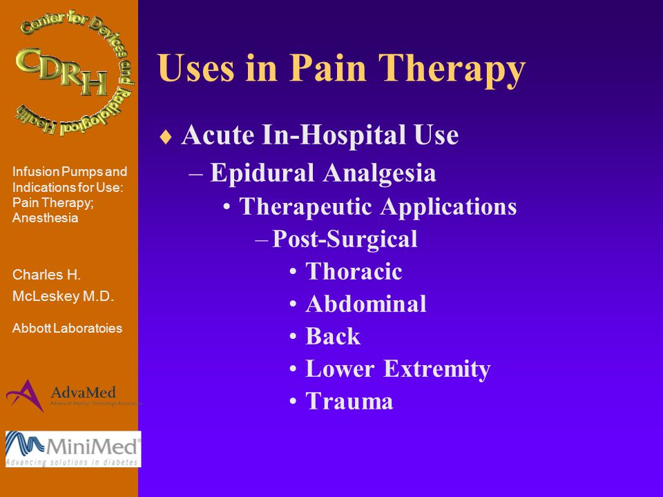 Uses in Pain Therapy  Acute In-Hospital Use –Epidural Analgesia Therapeutic Applications –Post-Surgical Thoracic Abdominal Back Lower Extremity Trauma Infusion Pumps and Indications for Use: Pain Therapy; Anesthesia Charles H.