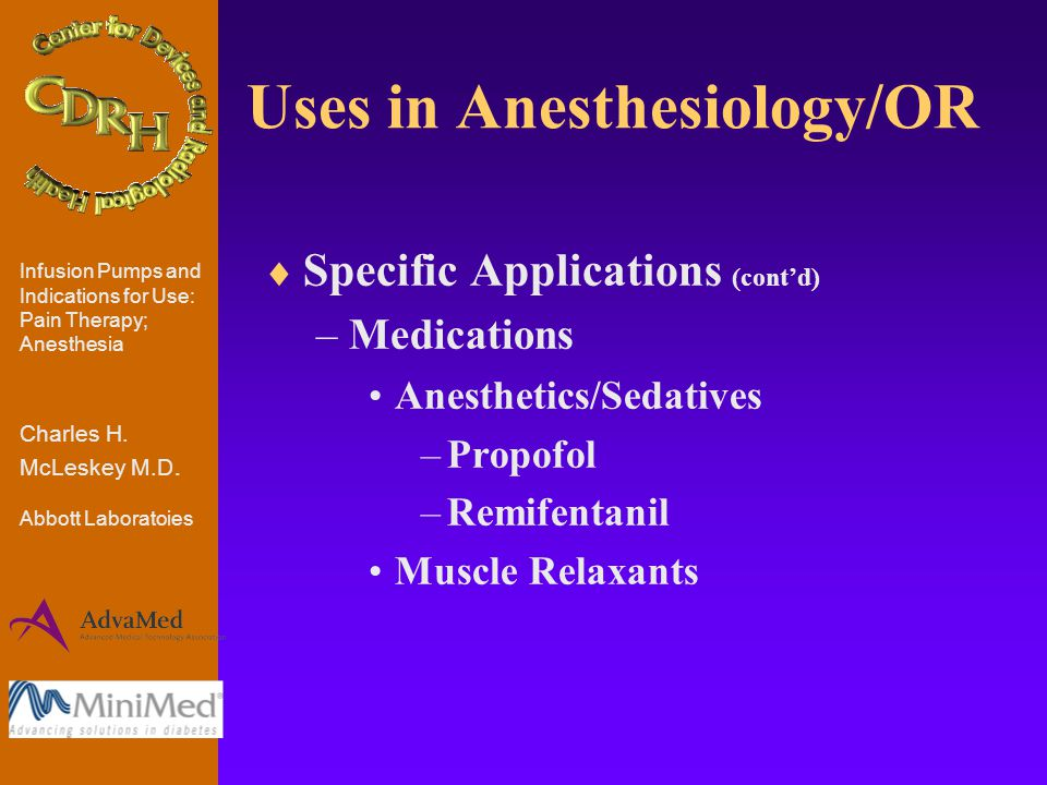Uses in Anesthesiology/OR  Specific Applications (cont'd) –Medications Anesthetics/Sedatives –Propofol –Remifentanil Muscle Relaxants Infusion Pumps and Indications for Use: Pain Therapy; Anesthesia Charles H.