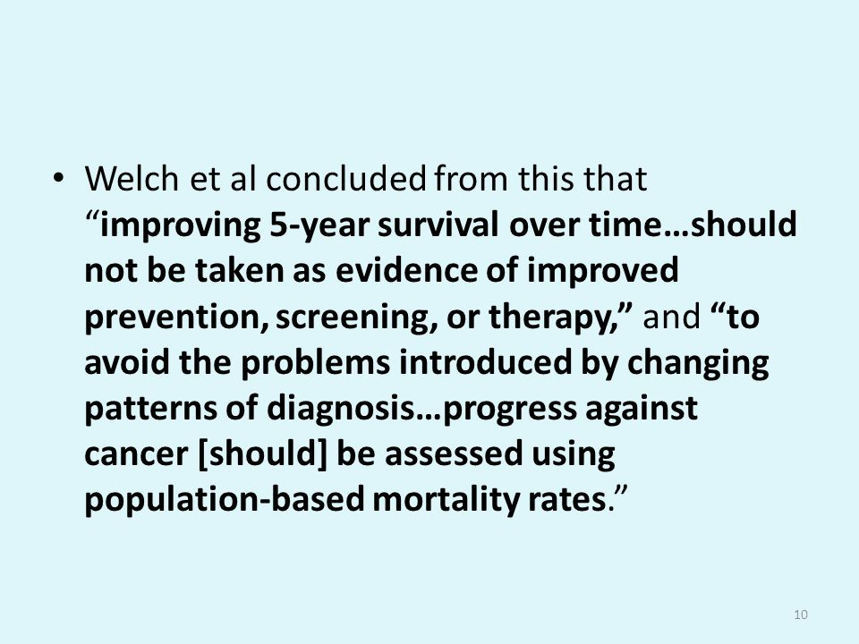 Welch et al concluded from this that improving 5-year survival over time…should not be taken as evidence of improved prevention, screening, or therapy, and to avoid the problems introduced by changing patterns of diagnosis…progress against cancer [should] be assessed using population-based mortality rates. 10
