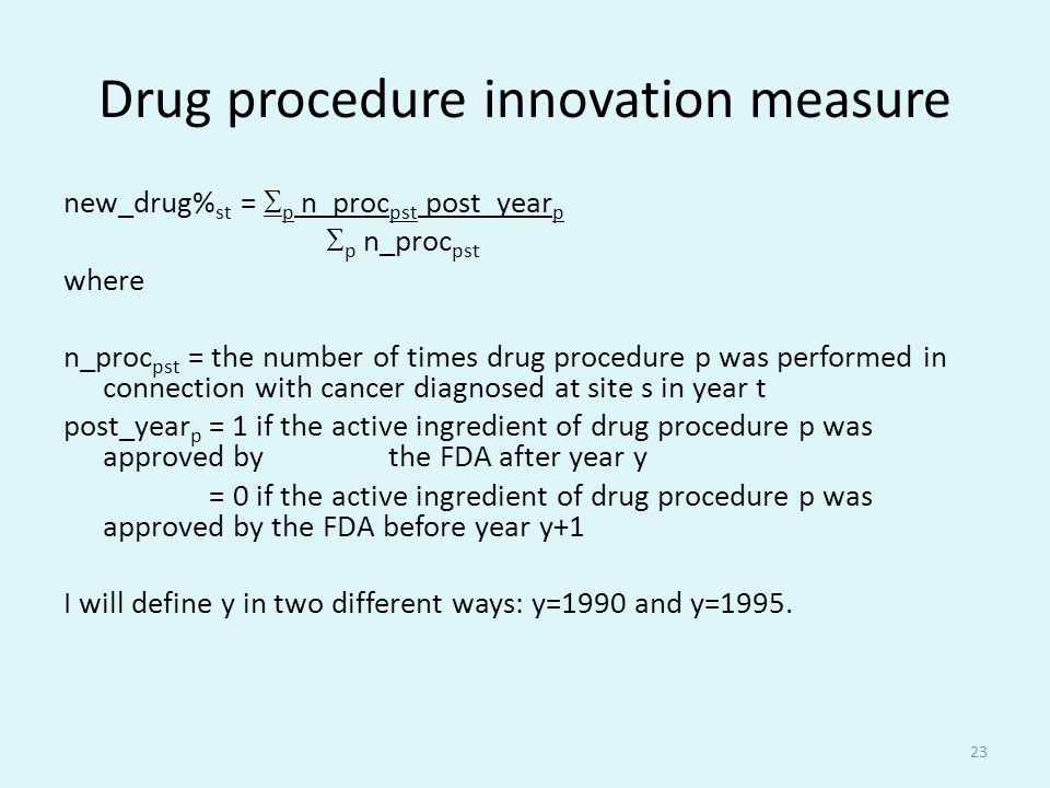 Drug procedure innovation measure new_drug% st =  p n_proc pst post_year p  p n_proc pst where n_proc pst = the number of times drug procedure p was performed in connection with cancer diagnosed at site s in year t post_year p = 1 if the active ingredient of drug procedure p was approved by the FDA after year y = 0 if the active ingredient of drug procedure p was approved by the FDA before year y+1 I will define y in two different ways: y=1990 and y=1995.