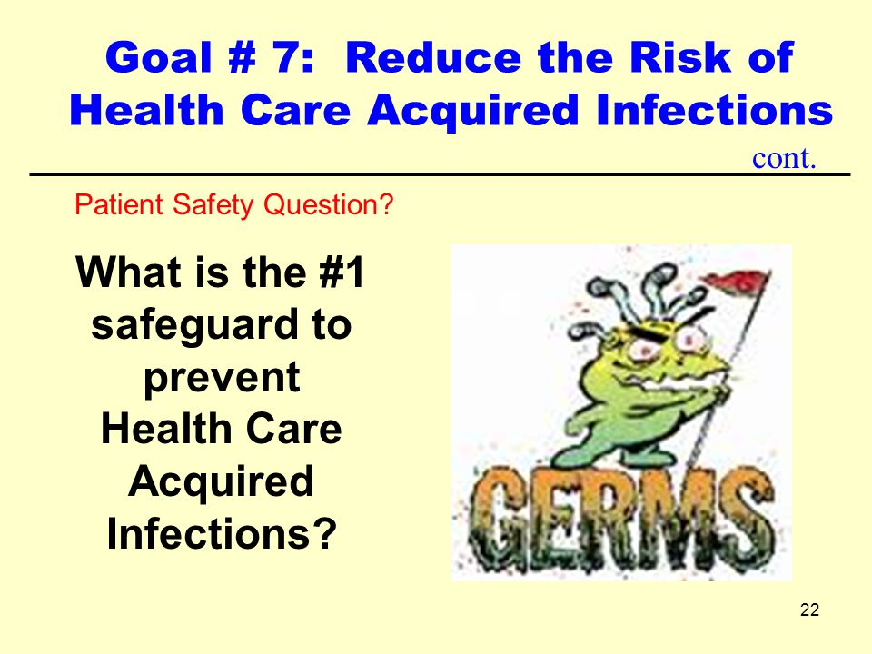 22 Patient Safety Question? What is the #1 safeguard to prevent Health Care Acquired Infections? cont. Goal # 7: Reduce the Risk of Health Care Acquir
