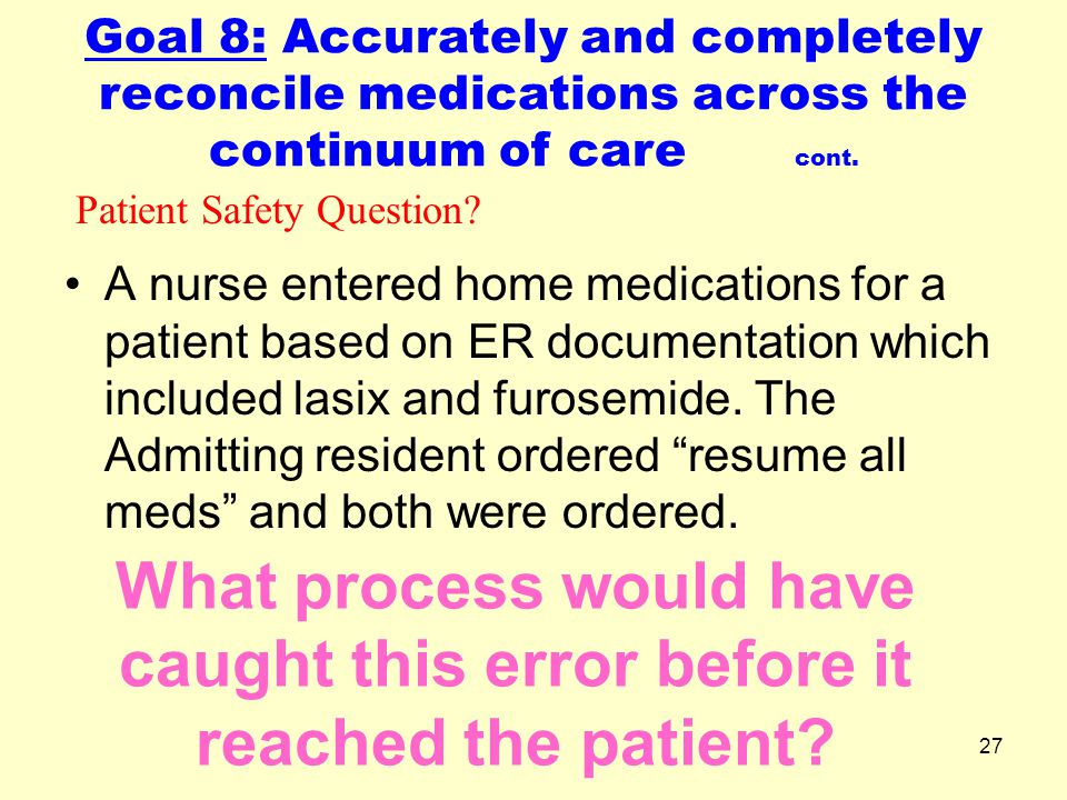 27 What process would have caught this error before it reached the patient? A nurse entered home medications for a patient based on ER documentation w