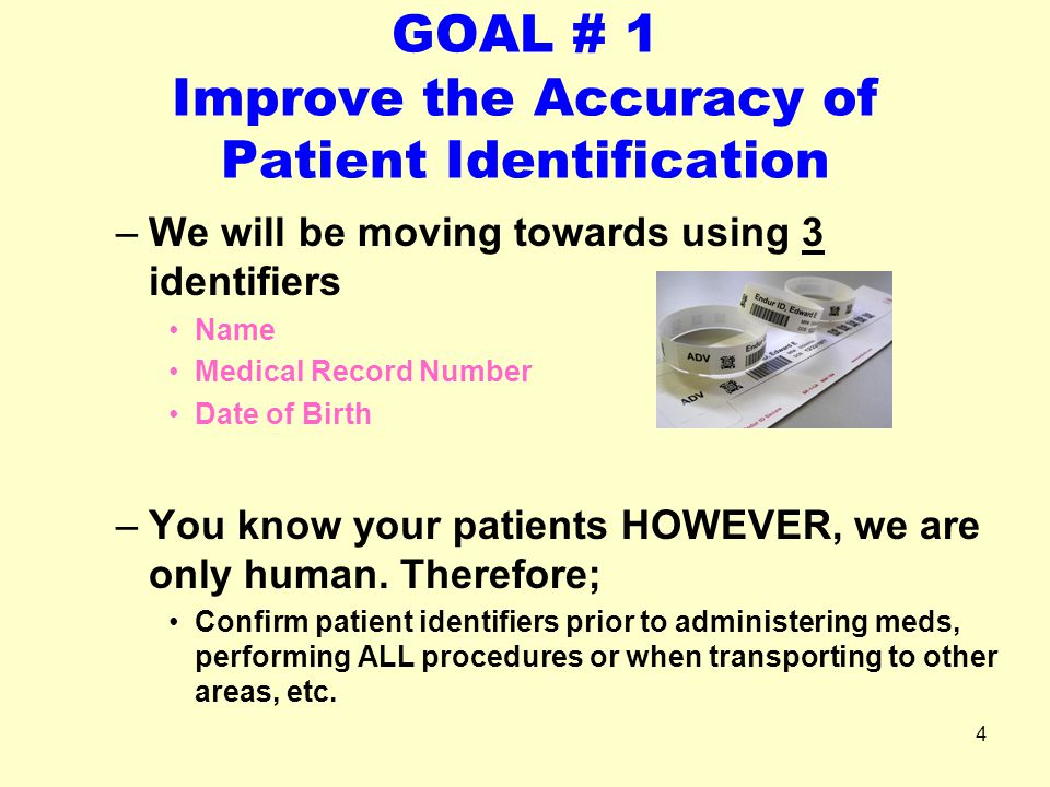 4 GOAL # 1 Improve the Accuracy of Patient Identification –We will be moving towards using 3 identifiers Name Medical Record Number Date of Birth –You