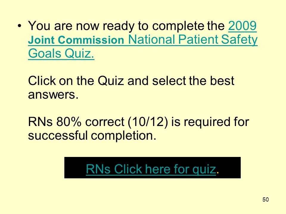 50 You are now ready to complete the 2009 Joint Commission National Patient Safety Goals Quiz. Click on the Quiz and select the best answers. RNs 80%