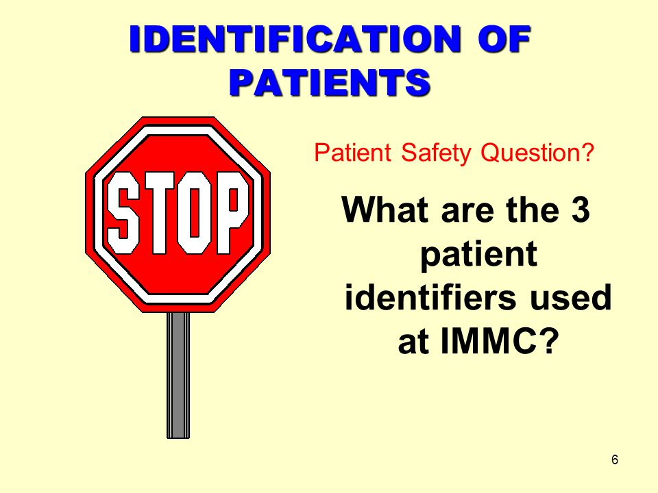 6 IDENTIFICATION OF PATIENTS Patient Safety Question? What are the 3 patient identifiers used at IMMC?
